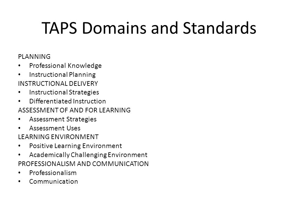 TAPS Domains and Standards PLANNING Professional Knowledge Instructional Planning INSTRUCTIONAL DELIVERY Instructional Strategies Differentiated Instruction ASSESSMENT OF AND FOR LEARNING Assessment Strategies Assessment Uses LEARNING ENVIRONMENT Positive Learning Environment Academically Challenging Environment PROFESSIONALISM AND COMMUNICATION Professionalism Communication