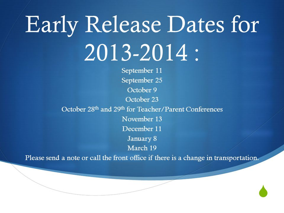  Early Release Dates for 2013-2014 : September 11 September 25 October 9 October 23 October 28 th and 29 th for Teacher/Parent Conferences November 13 December 11 January 8 March 19 Please send a note or call the front office if there is a change in transportation.