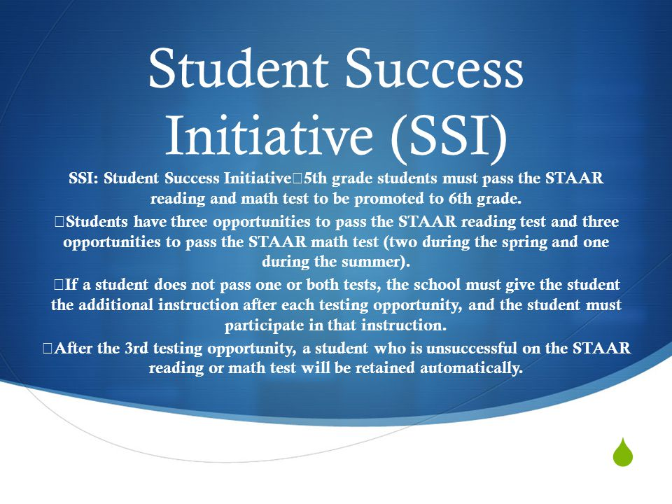  Student Success Initiative (SSI) SSI: Student Success Initiative  5th grade students must pass the STAAR reading and math test to be promoted to 6th grade.