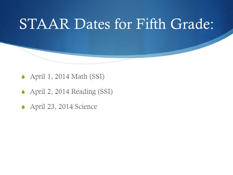 STAAR Dates for Fifth Grade:  April 1, 2014 Math (SSI)  April 2, 2014 Reading (SSI)  April 23, 2014 Science