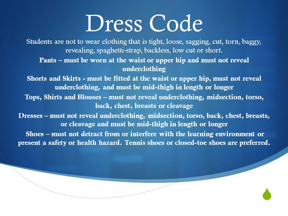  Dress Code Students are not to wear clothing that is tight, loose, sagging, cut, torn, baggy, revealing, spaghetti-strap, backless, low cut or short.