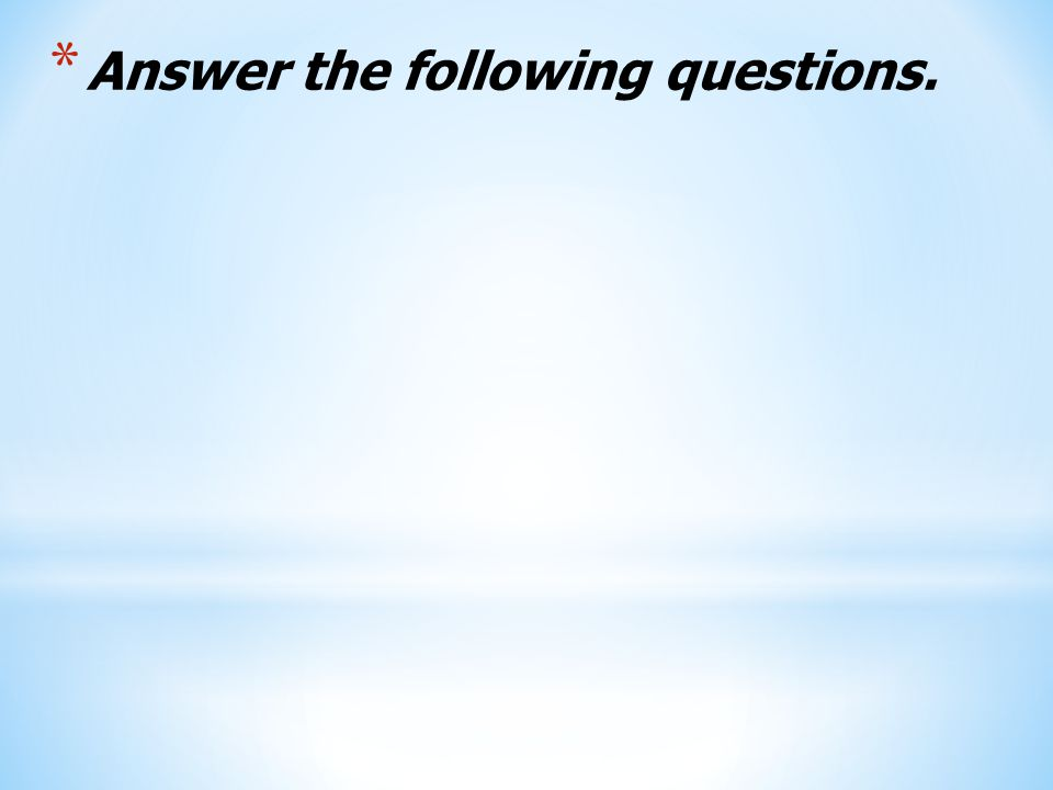* Answer the following questions.