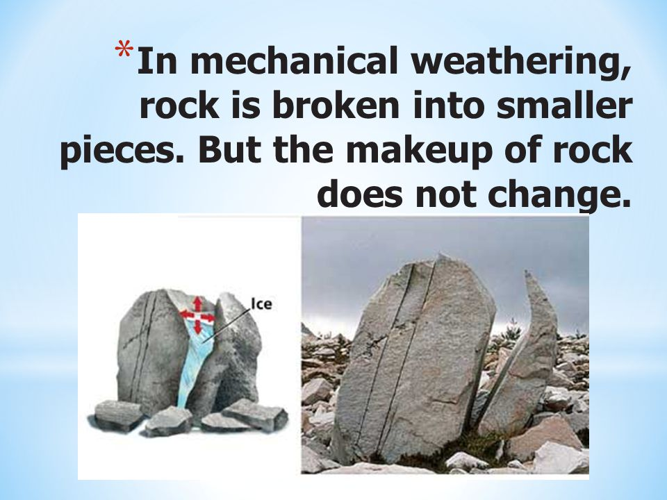 * In mechanical weathering, rock is broken into smaller pieces. But the makeup of rock does not change.