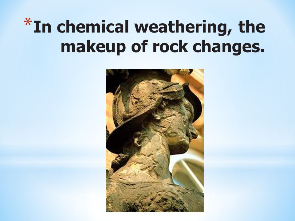* In chemical weathering, the makeup of rock changes.