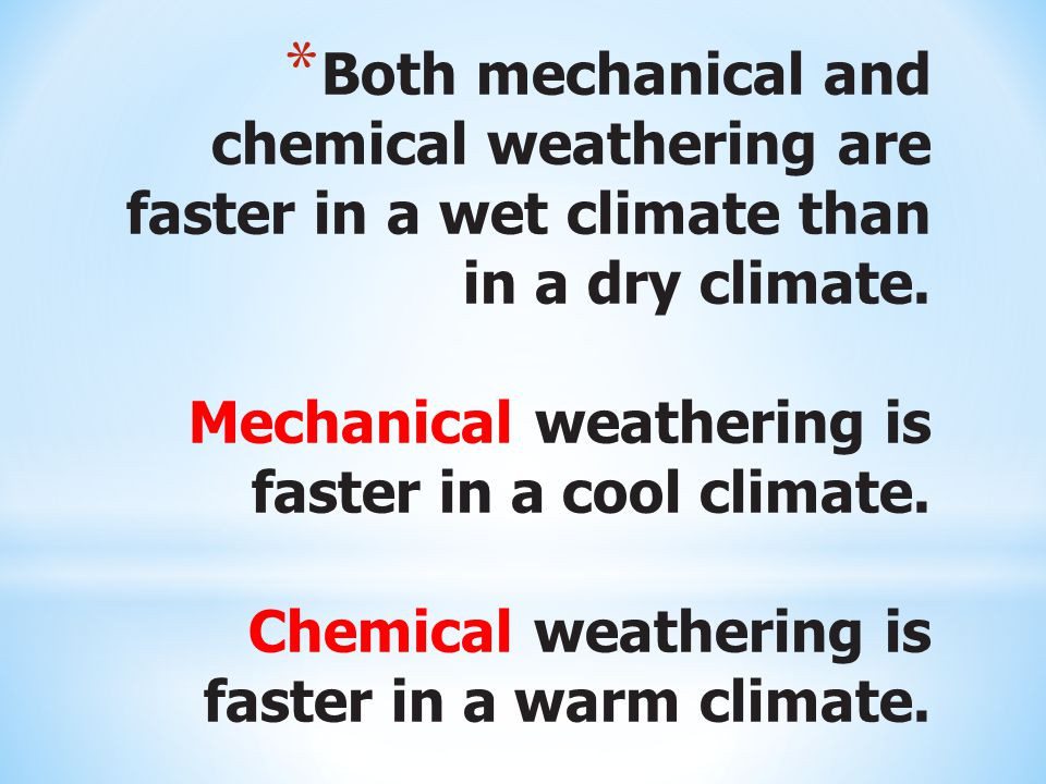* Both mechanical and chemical weathering are faster in a wet climate than in a dry climate.