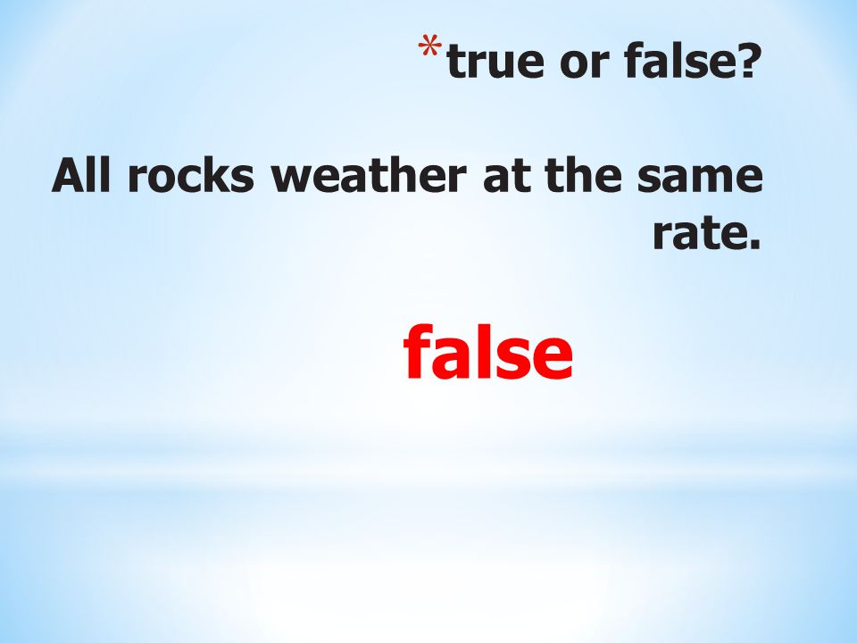 * true or false? All rocks weather at the same rate. false