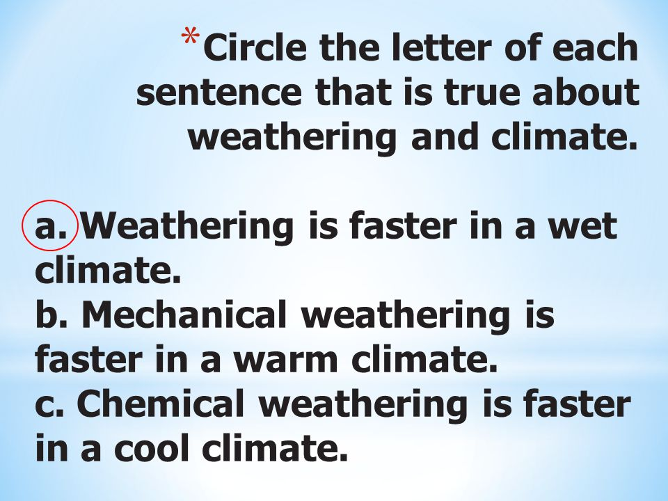 * Circle the letter of each sentence that is true about weathering and climate.