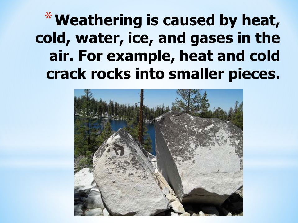 * Weathering is caused by heat, cold, water, ice, and gases in the air.