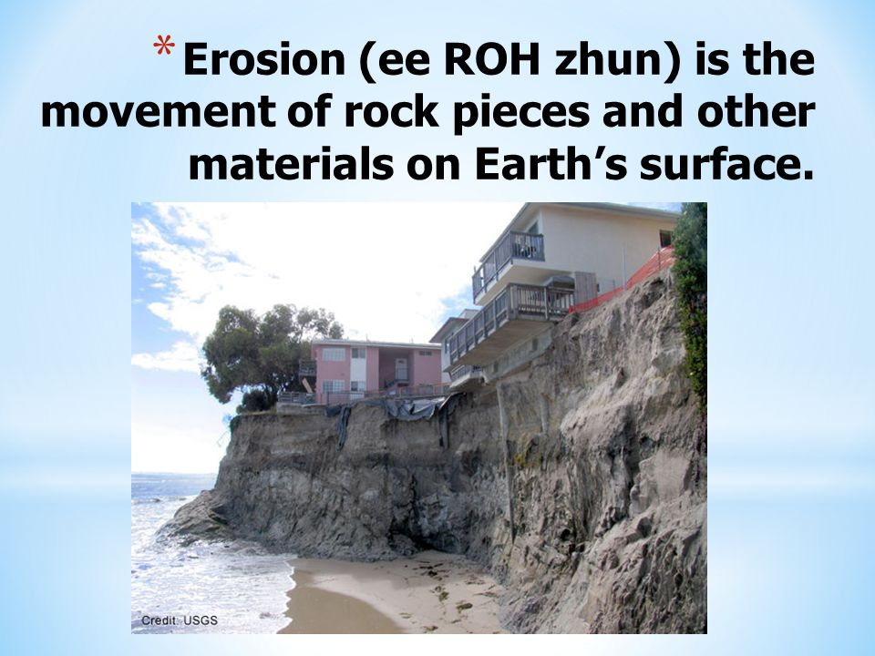 * Erosion (ee ROH zhun) is the movement of rock pieces and other materials on Earth's surface.