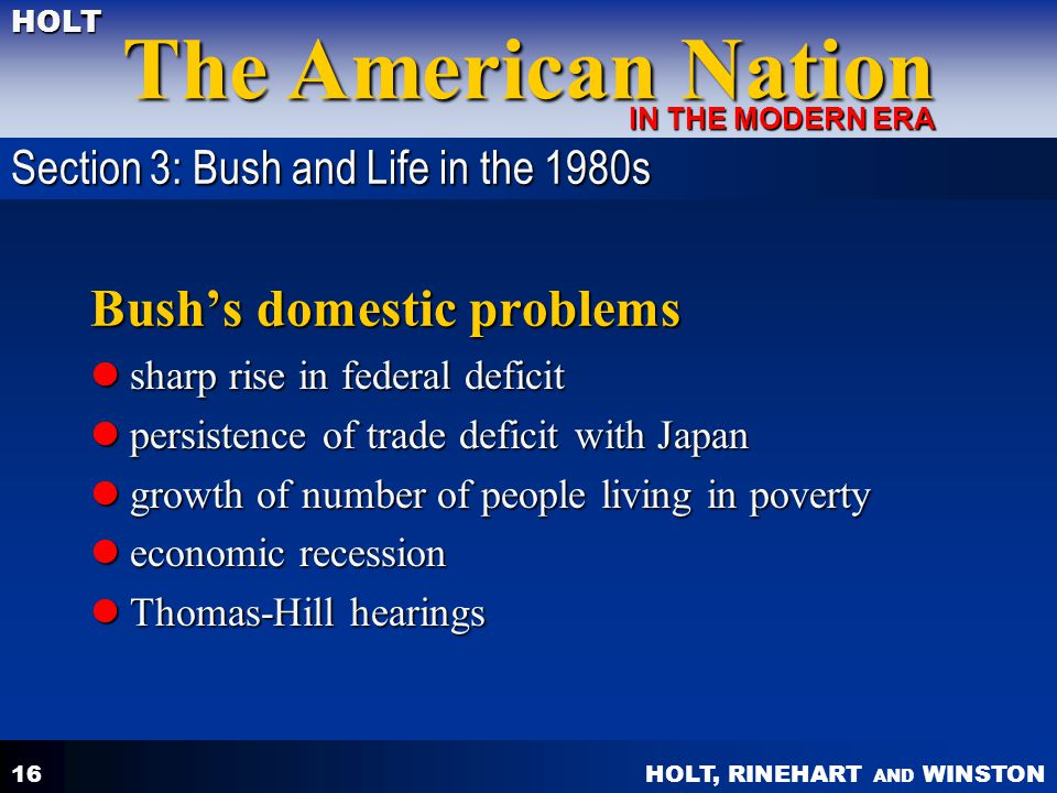HOLT, RINEHART AND WINSTON The American Nation HOLT IN THE MODERN ERA 16 Bush's domestic problems sharp rise in federal deficit sharp rise in federal