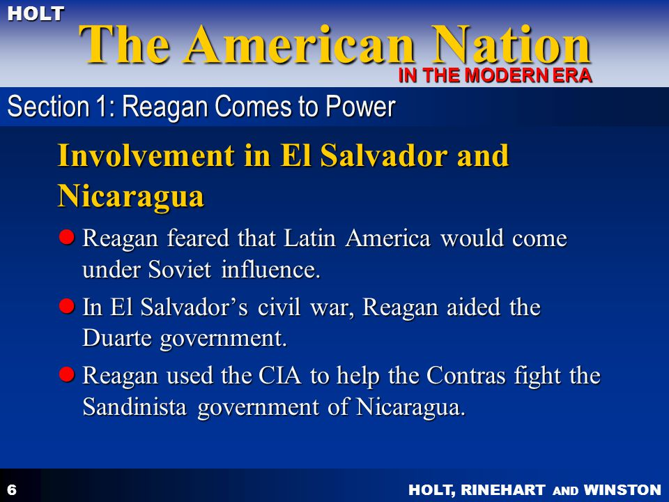 HOLT, RINEHART AND WINSTON The American Nation HOLT IN THE MODERN ERA 6 Involvement in El Salvador and Nicaragua Reagan feared that Latin America woul