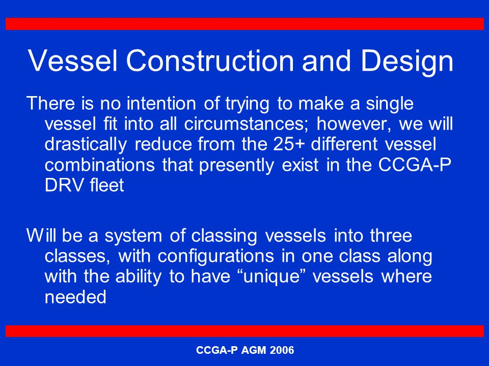 CCGA-P AGM 2006 Vessel Construction and Design There is no intention of trying to make a single vessel fit into all circumstances; however, we will drastically reduce from the 25+ different vessel combinations that presently exist in the CCGA-P DRV fleet Will be a system of classing vessels into three classes, with configurations in one class along with the ability to have unique vessels where needed