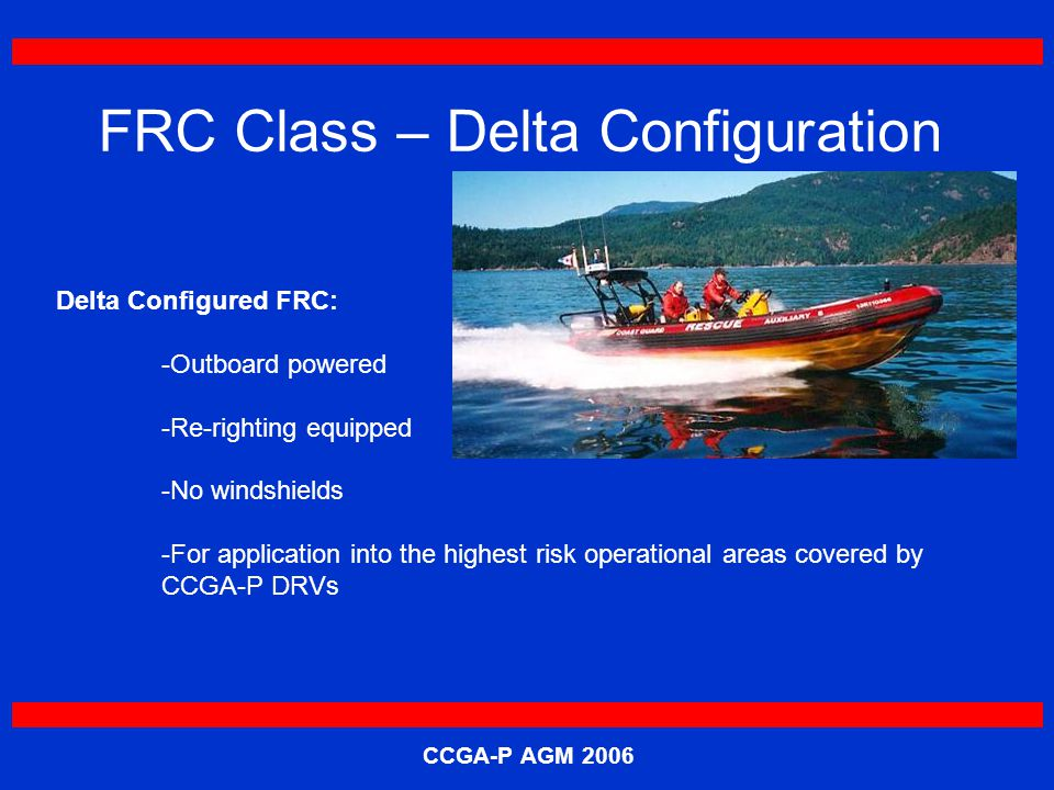 CCGA-P AGM 2006 FRC Class – Delta Configuration Delta Configured FRC: -Outboard powered -Re-righting equipped -No windshields -For application into the highest risk operational areas covered by CCGA-P DRVs