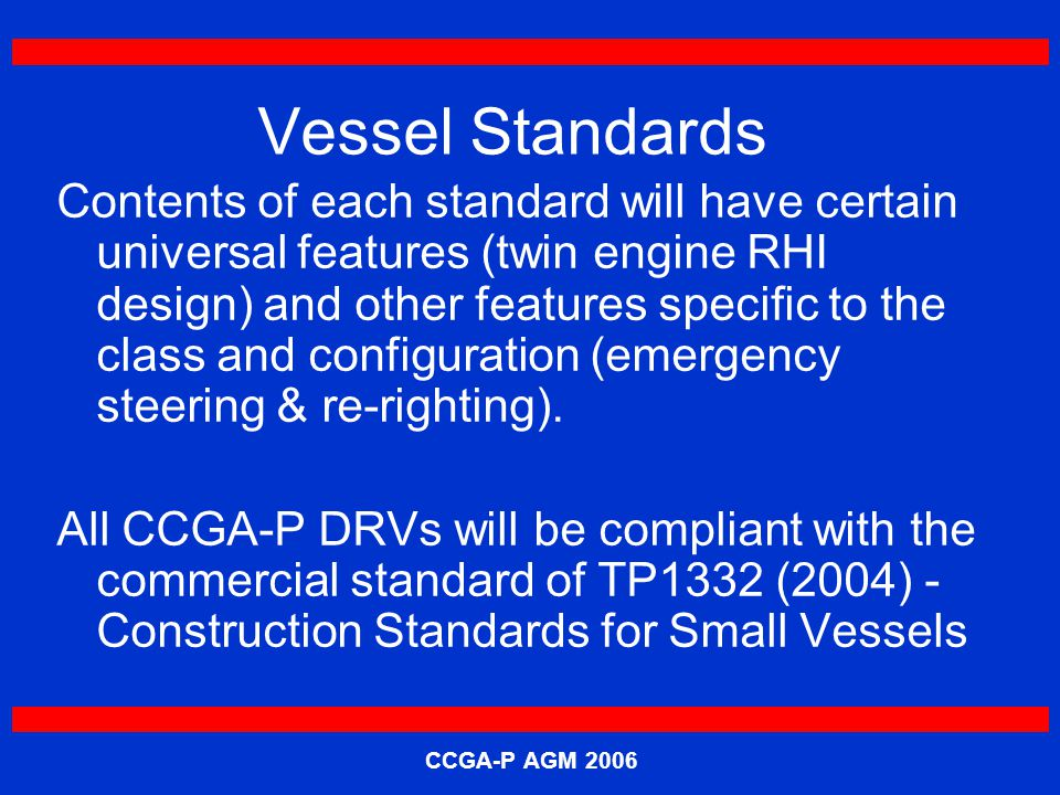 CCGA-P AGM 2006 Vessel Standards Contents of each standard will have certain universal features (twin engine RHI design) and other features specific to the class and configuration (emergency steering & re-righting).