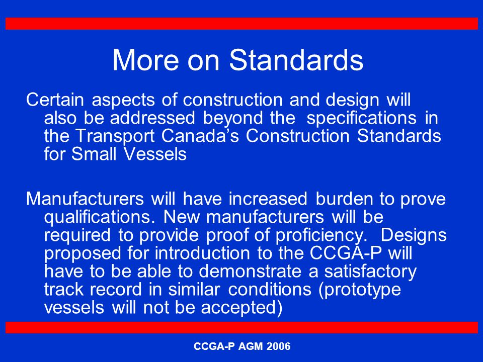 CCGA-P AGM 2006 More on Standards Certain aspects of construction and design will also be addressed beyond the specifications in the Transport Canada's Construction Standards for Small Vessels Manufacturers will have increased burden to prove qualifications.