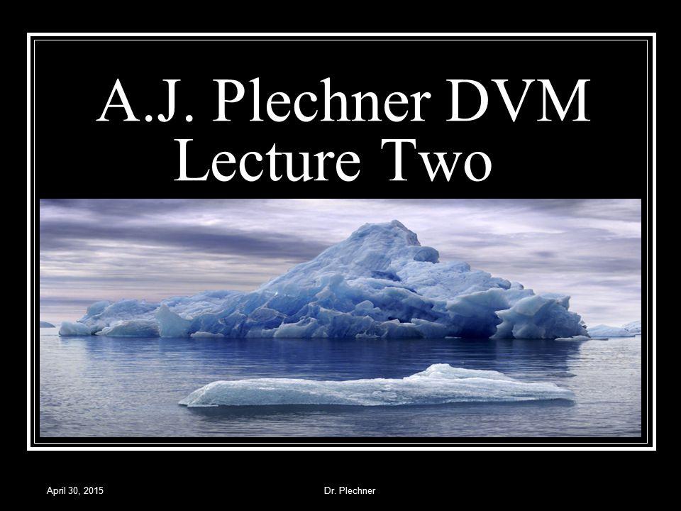 April 30, 2015Dr. Plechner A.J. Plechner DVM Lecture Two Lecture Two