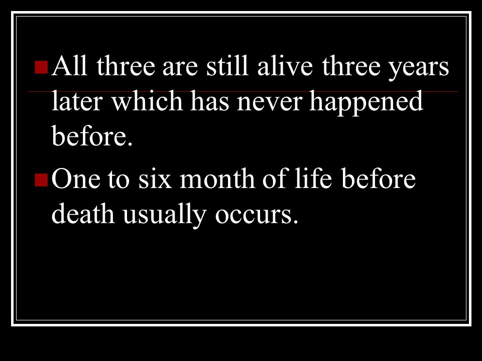 All three are still alive three years later which has never happened before. One to six month of life before death usually occurs.