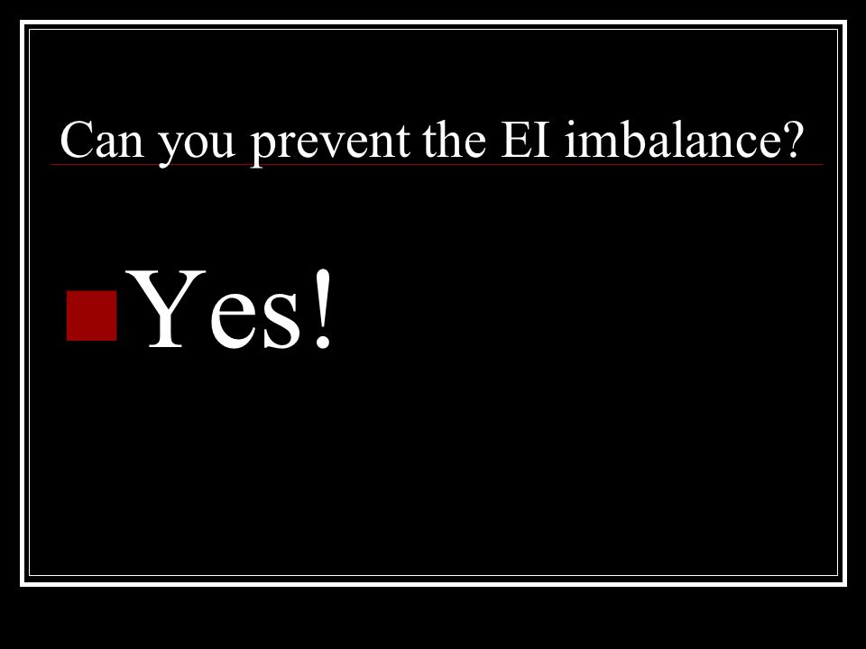 Can you prevent the EI imbalance? Yes!