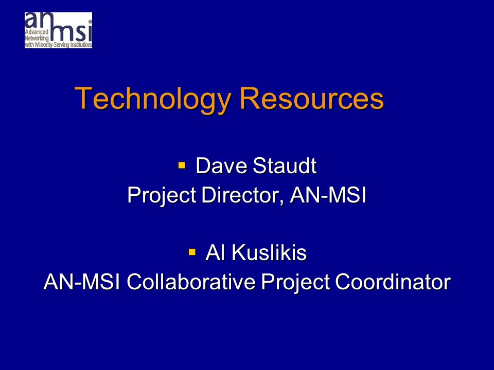 Technology Resources  Dave Staudt Project Director, AN-MSI  Al Kuslikis AN-MSI Collaborative Project Coordinator
