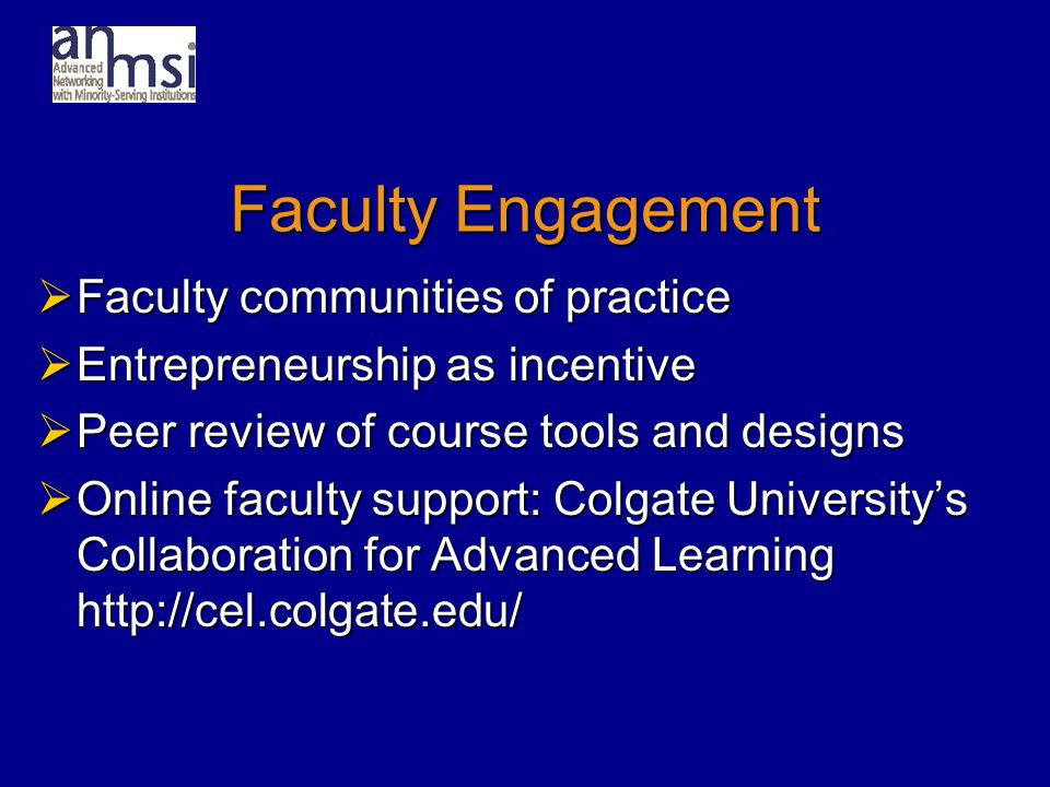 Faculty Engagement  Faculty communities of practice  Entrepreneurship as incentive  Peer review of course tools and designs  Online faculty support: Colgate University's Collaboration for Advanced Learning http://cel.colgate.edu/