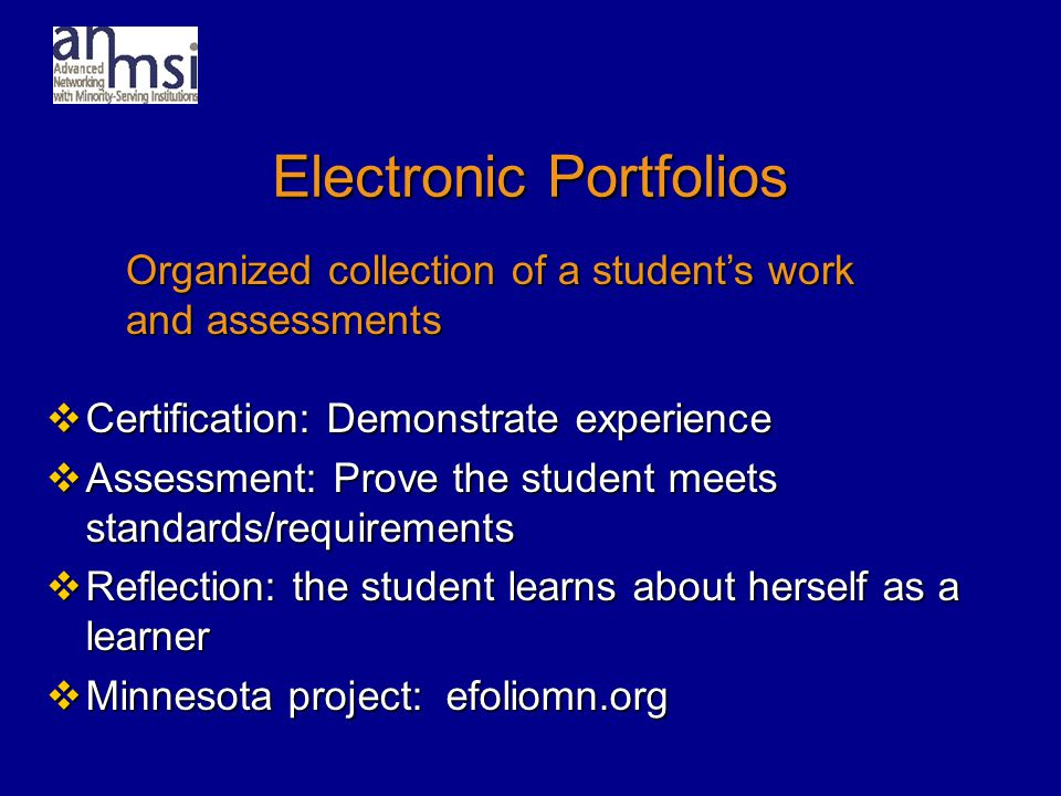 Electronic Portfolios  Certification: Demonstrate experience  Assessment: Prove the student meets standards/requirements  Reflection: the student learns about herself as a learner  Minnesota project: efoliomn.org Organized collection of a student's work and assessments