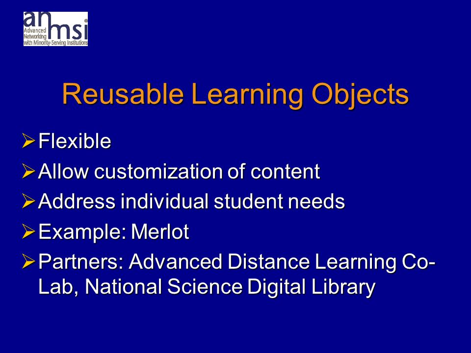 Reusable Learning Objects  Flexible  Allow customization of content  Address individual student needs  Example: Merlot  Partners: Advanced Distance Learning Co- Lab, National Science Digital Library