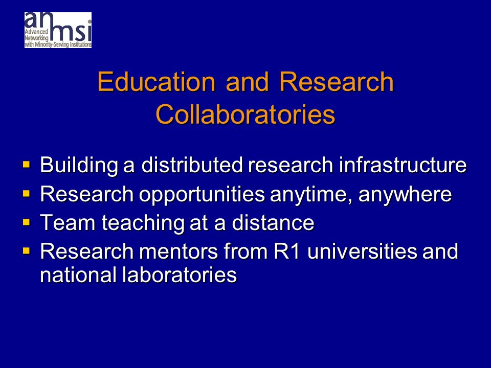 Education and Research Collaboratories  Building a distributed research infrastructure  Research opportunities anytime, anywhere  Team teaching at a distance  Research mentors from R1 universities and national laboratories