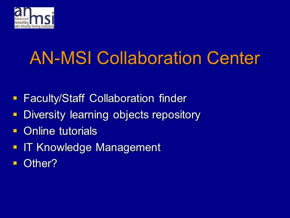 AN-MSI Collaboration Center  Faculty/Staff Collaboration finder  Diversity learning objects repository  Online tutorials  IT Knowledge Management  Other