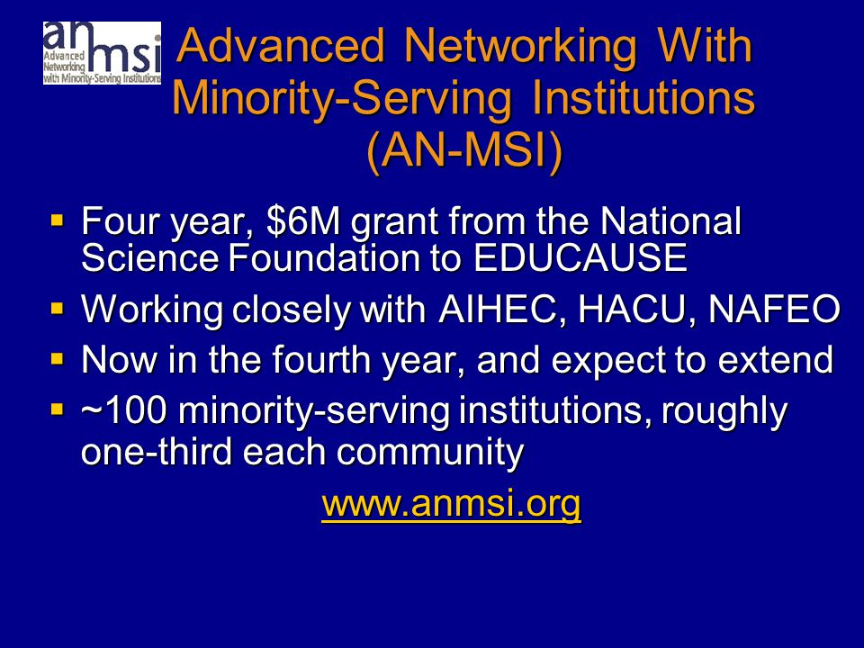 Advanced Networking With Minority-Serving Institutions (AN-MSI)  Four year, $6M grant from the National Science Foundation to EDUCAUSE  Working closely with AIHEC, HACU, NAFEO  Now in the fourth year, and expect to extend  ~100 minority-serving institutions, roughly one-third each community www.anmsi.org