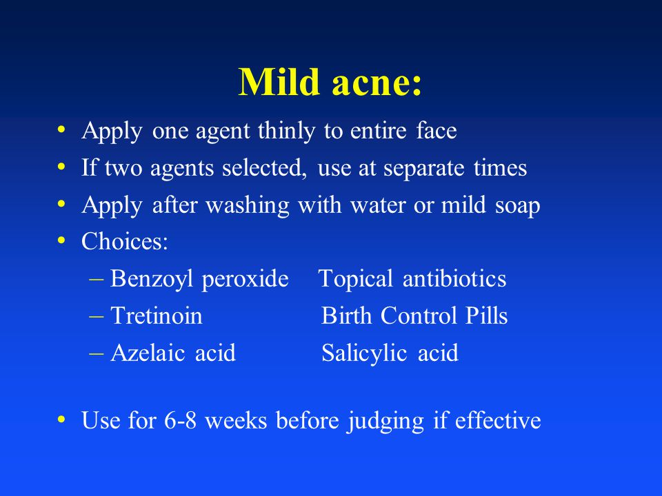 Mild acne: Apply one agent thinly to entire face If two agents selected, use at separate times Apply after washing with water or mild soap Choices: –
