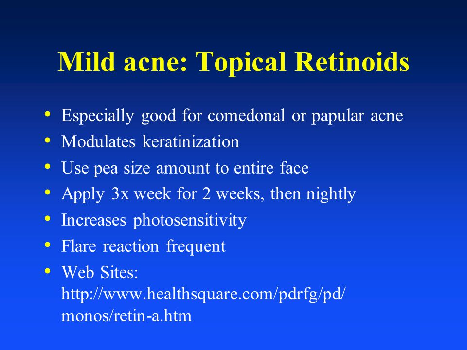 Mild acne: Topical Retinoids Especially good for comedonal or papular acne Modulates keratinization Use pea size amount to entire face Apply 3x week f