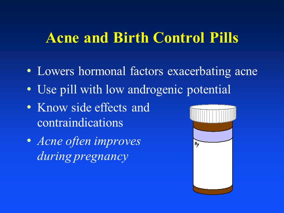 Acne and Birth Control Pills Lowers hormonal factors exacerbating acne Use pill with low androgenic potential Know side effects and contraindications