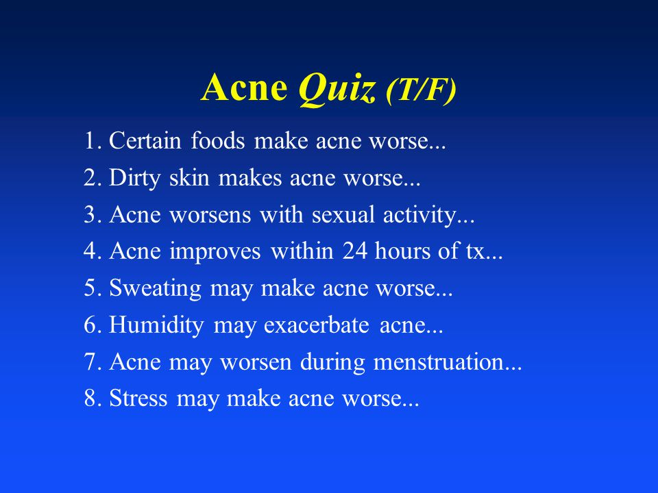 Acne Quiz (T/F) 1. Certain foods make acne worse... 2. Dirty skin makes acne worse... 3. Acne worsens with sexual activity... 4. Acne improves within
