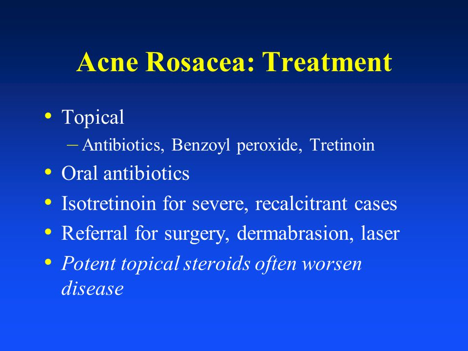 Acne Rosacea: Treatment Topical – Antibiotics, Benzoyl peroxide, Tretinoin Oral antibiotics Isotretinoin for severe, recalcitrant cases Referral for s