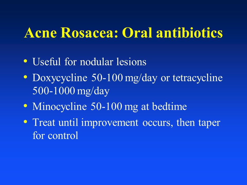 Acne Rosacea: Oral antibiotics Useful for nodular lesions Doxycycline 50-100 mg/day or tetracycline 500-1000 mg/day Minocycline 50-100 mg at bedtime T