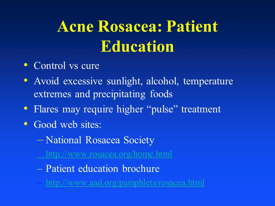 Acne Rosacea: Patient Education Control vs cure Avoid excessive sunlight, alcohol, temperature extremes and precipitating foods Flares may require hig
