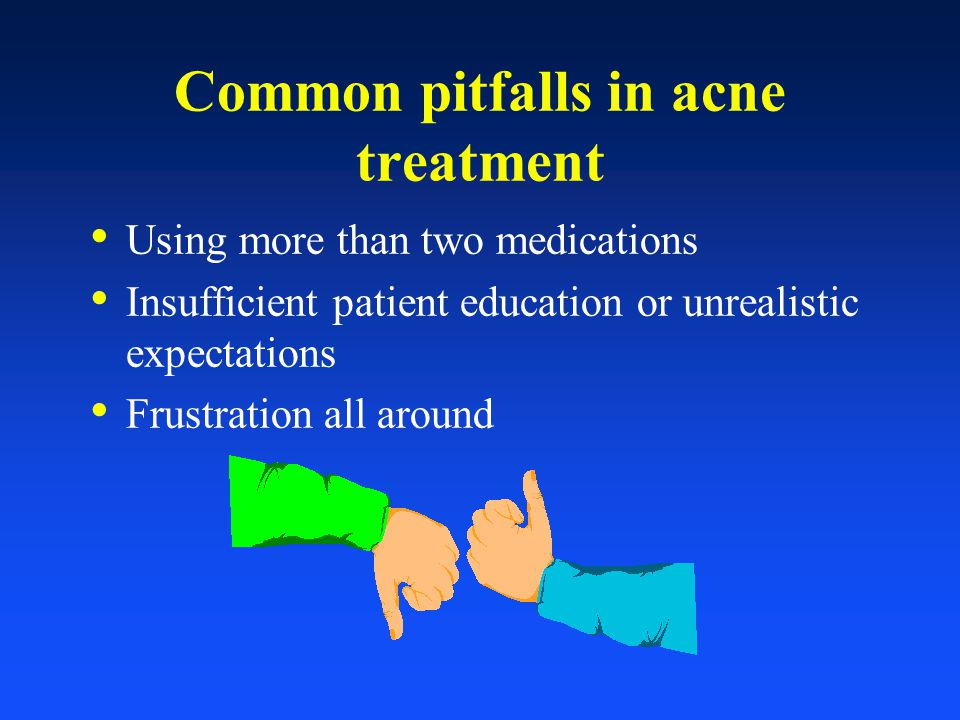 Common pitfalls in acne treatment Using more than two medications Insufficient patient education or unrealistic expectations Frustration all around