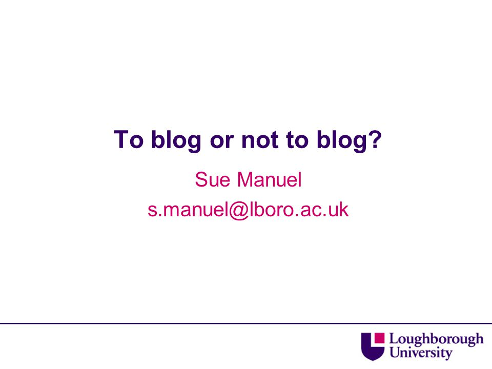 To blog or not to blog? Sue Manuel s.manuel@lboro.ac.uk