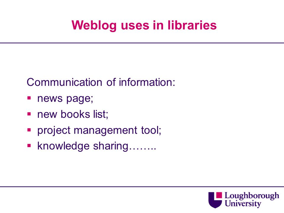 Weblog uses in libraries Communication of information:  news page;  new books list;  project management tool;  knowledge sharing……..