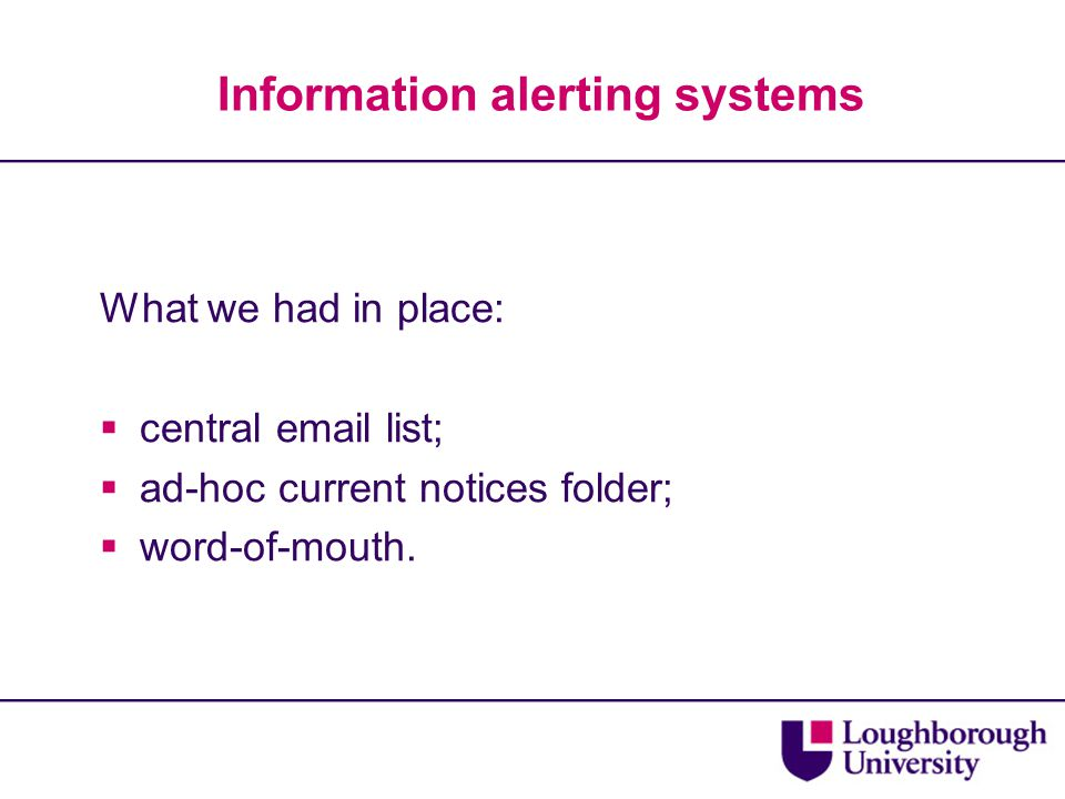 Information alerting systems What we had in place:  central email list;  ad-hoc current notices folder;  word-of-mouth.