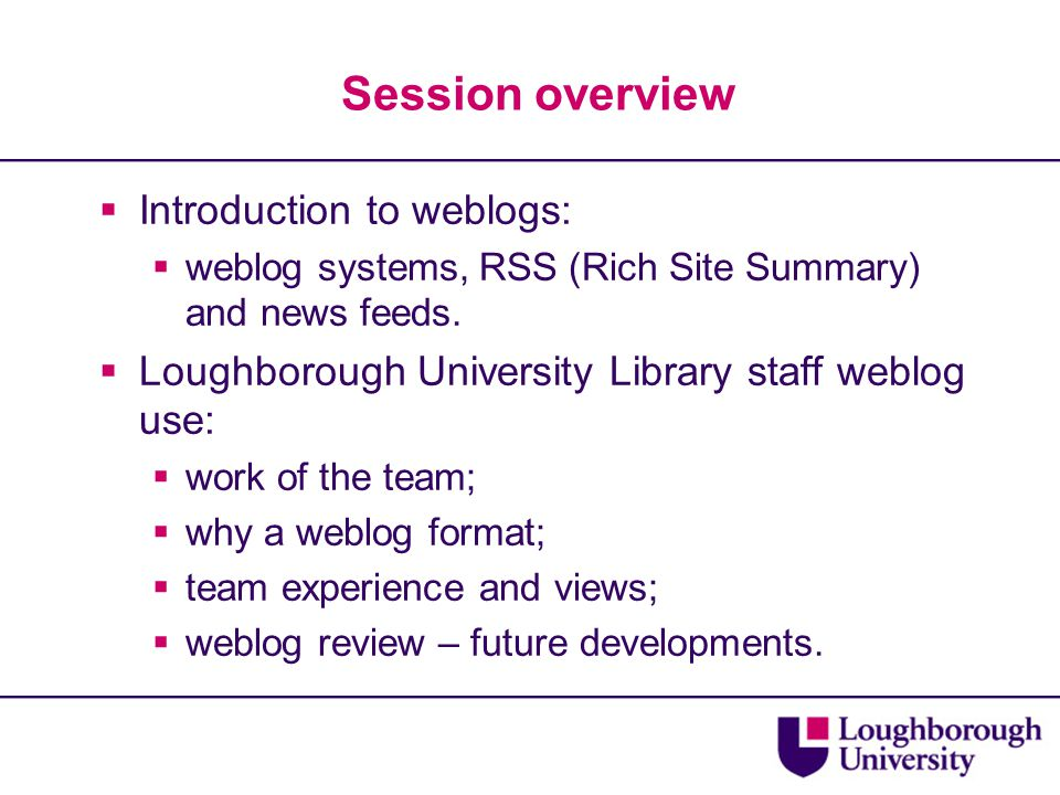 Session overview  Introduction to weblogs:  weblog systems, RSS (Rich Site Summary) and news feeds.  Loughborough University Library staff weblog u
