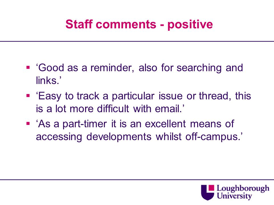 Staff comments - positive  'Good as a reminder, also for searching and links.'  'Easy to track a particular issue or thread, this is a lot more diff