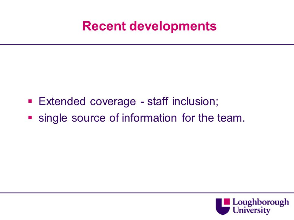 Recent developments  Extended coverage - staff inclusion;  single source of information for the team.