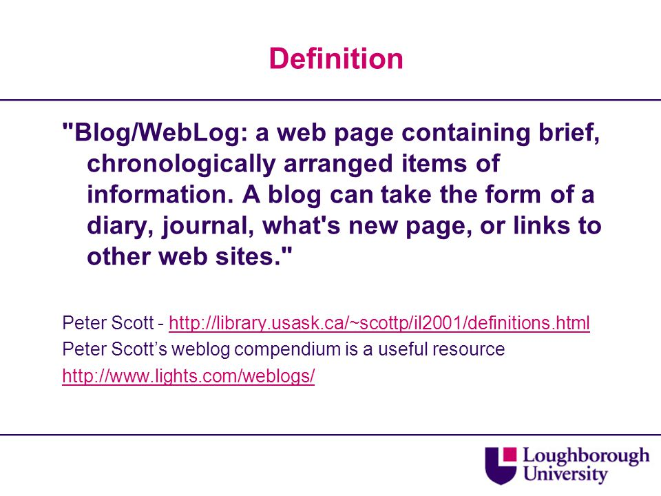 Definition Blog/WebLog: a web page containing brief, chronologically arranged items of information.