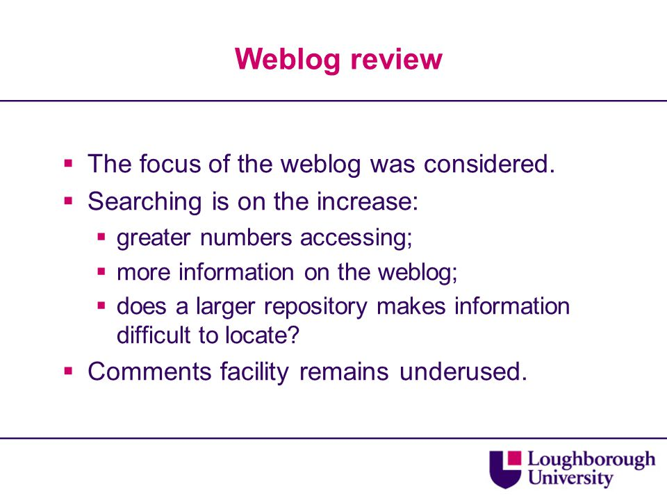 Weblog review  The focus of the weblog was considered.  Searching is on the increase:  greater numbers accessing;  more information on the weblog;
