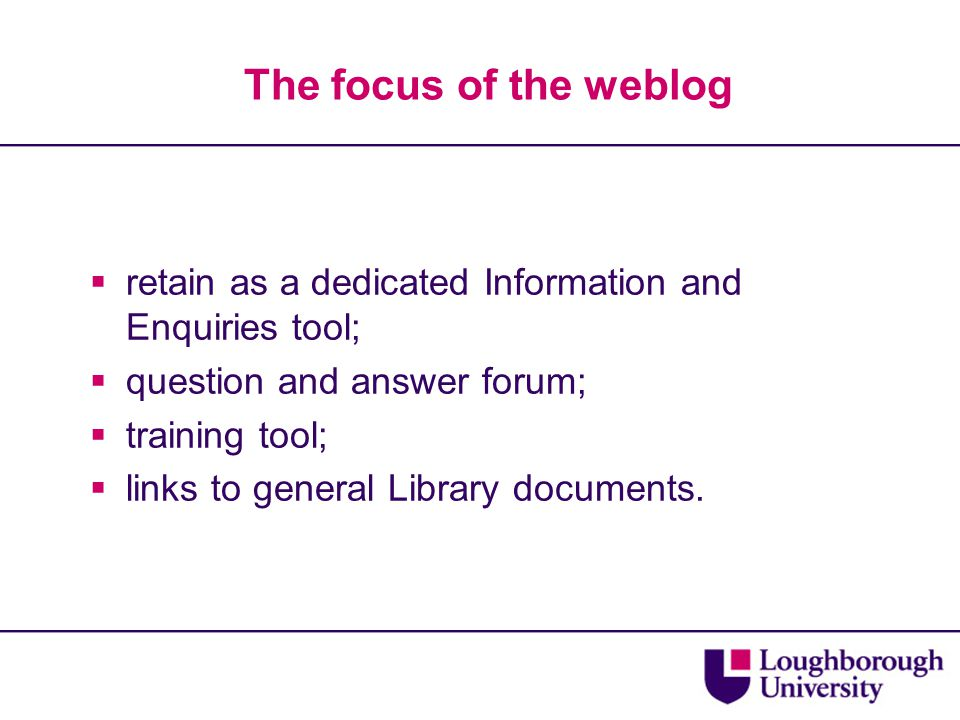 The focus of the weblog  retain as a dedicated Information and Enquiries tool;  question and answer forum;  training tool;  links to general Libra