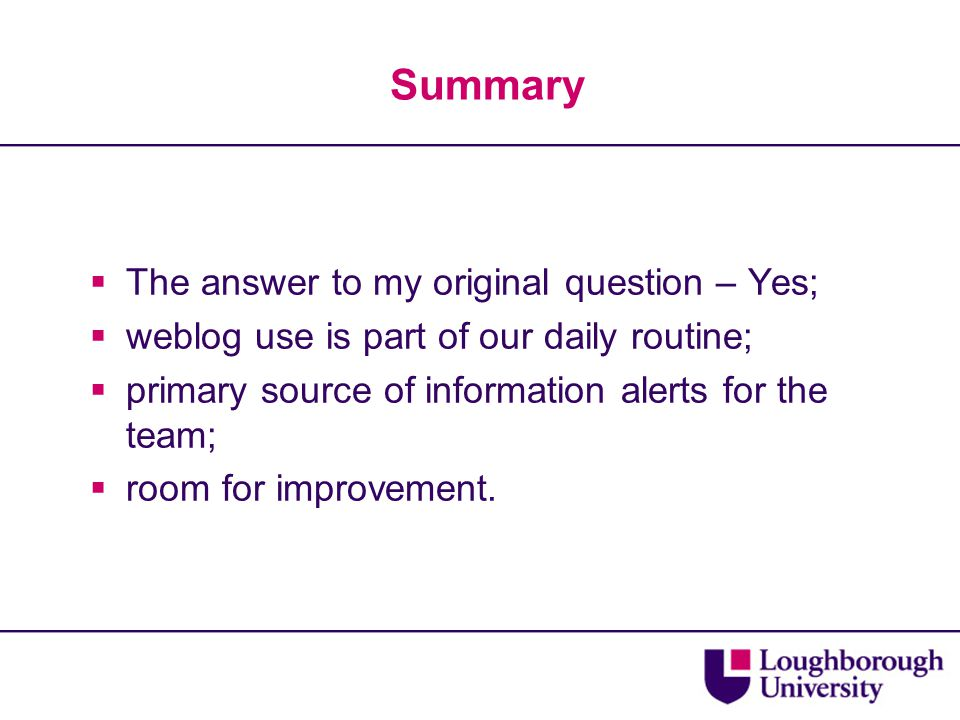 Summary  The answer to my original question – Yes;  weblog use is part of our daily routine;  primary source of information alerts for the team; 