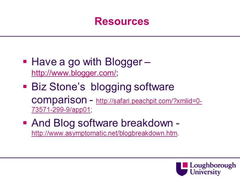Resources  Have a go with Blogger – http://www.blogger.com/; http://www.blogger.com/  Biz Stone's blogging software comparison - http://safari.peach