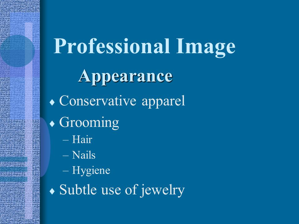 Professional Image  Conservative apparel  Grooming –Hair –Nails –Hygiene  Subtle use of jewelry Appearance