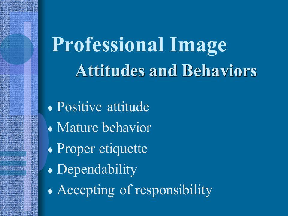 Professional Image  Positive attitude  Mature behavior  Proper etiquette  Dependability  Accepting of responsibility Attitudes and Behaviors